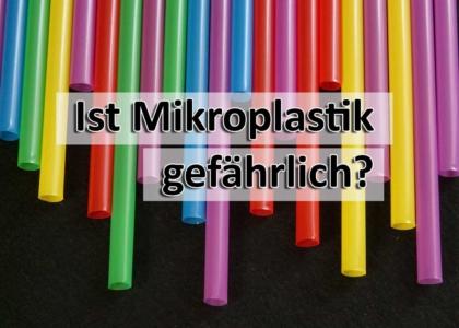 Ist Mikroplastik gefaehrlich